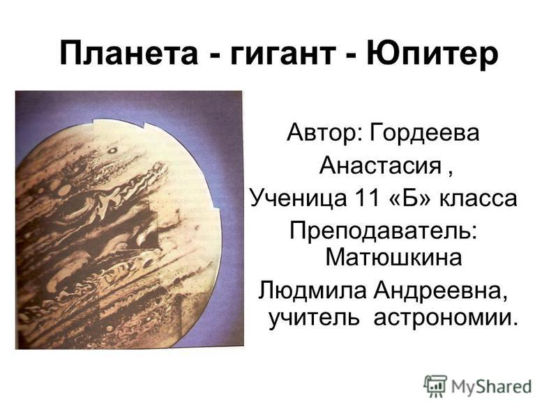 Планета - гигант - Юпитер Автор: Гордеева Анастасия, Ученица 11 «Б» класса Преподаватель: Матюшкина Людмила Андреевна, учитель астрономии.