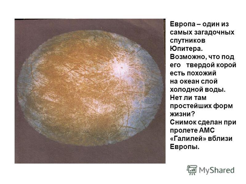 Европа – один из самых загадочных спутников Юпитера. Возможно, что под его твердой корой есть похожий на океан слой холодной воды. Нет ли там простейших форм жизни? Снимок сделан при пролете АМС «Галилей» вблизи Европы.