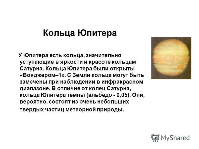 Кольца Юпитера У Юпитера есть кольца, значительно уступающие в яркости и красоте кольцам Сатурна. Кольца Юпитера были открыты «Вояджером–1». С Земли кольца могут быть замечены при наблюдении в инфракрасном диапазоне. В отличие от колец Сатурна, кольц
