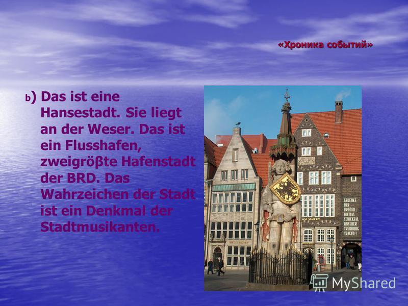 «Хроника событий» «Хроника событий» b ) Das ist eine Hansestadt. Sie liegt an der Weser. Das ist ein Flusshafen, zweigröβte Hafenstadt der BRD. Das Wahrzeichen der Stadt ist ein Denkmal der Stadtmusikanten.