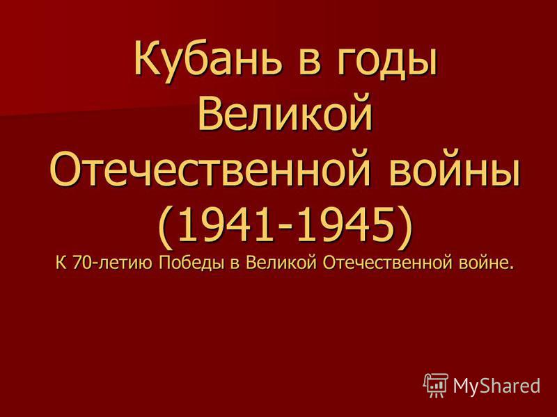 Кубань в годы Великой Отечественной войны (1941-1945) К 70-летию Победы в Великой Отечественной войне.