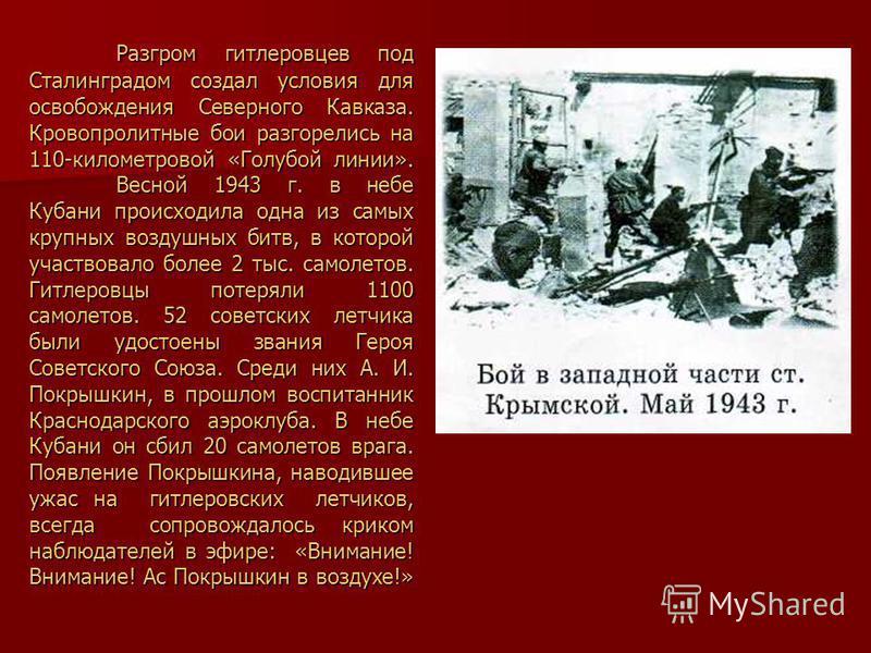 Разгром гитлеровцев под Сталинградом создал условия для освобождения Северного Кавказа. Кровопролитные бои разгорелись на 110-километровой «Голубой линии». Весной 1943 г. в небе Кубани происходила одна из самых крупных воздушных битв, в которой участ