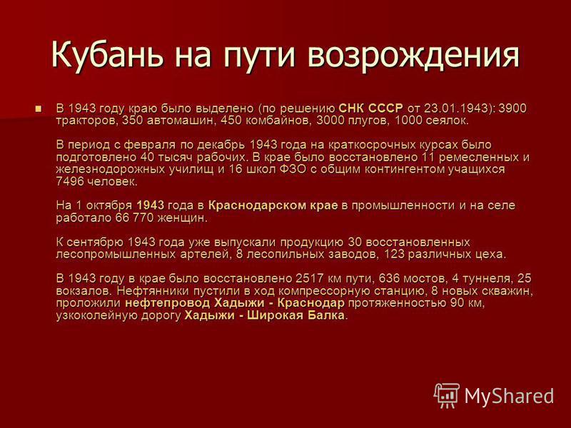 Кубань на пути возрождения В 1943 году краю было выделено (по решению СНК СССР от 23.01.1943): 3900 тракторов, 350 автомашин, 450 комбайнов, 3000 плугов, 1000 сеялок. В период с февраля по декабрь 1943 года на краткосрочных курсах было подготовлено 4