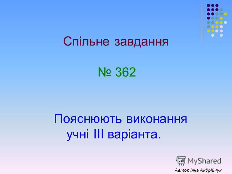 Спільне завдання 362 Пояснюють виконання учні ІІІ варіанта. Автор Інна Андрійчук