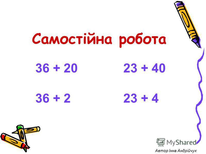 Самостійна робота 36 + 20 23 + 40 36 + 2 23 + 4 Автор Інна Андрійчук