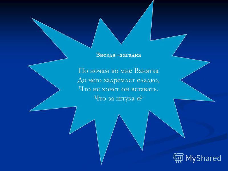 Звезда –загадка По ночам во мне Ванятка До чего задремлет сладко, Что не хочет он вставать. Что за штука я?