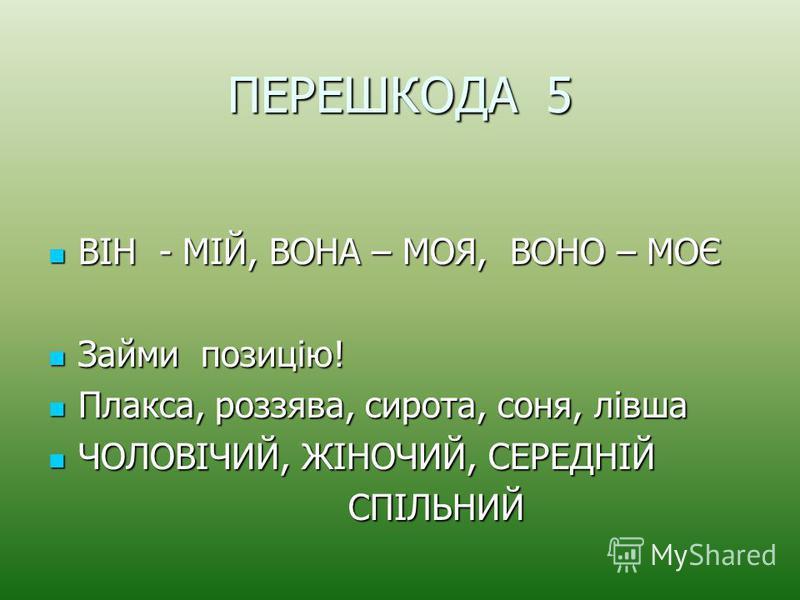 ПЕРЕШКОДА 5 ВІН - МІЙ, ВОНА – МОЯ, ВОНО – МОЄ ВІН - МІЙ, ВОНА – МОЯ, ВОНО – МОЄ Займи позицію! Займи позицію! Плакса, роззява, сирота, соня, лівша Плакса, роззява, сирота, соня, лівша ЧОЛОВІЧИЙ, ЖІНОЧИЙ, СЕРЕДНІЙ ЧОЛОВІЧИЙ, ЖІНОЧИЙ, СЕРЕДНІЙ СПІЛЬНИЙ