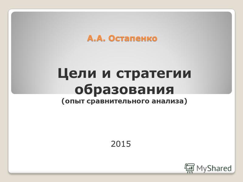 А.А. Остапенко Цели и стратегии образования (опыт сравнительного анализа) 2015