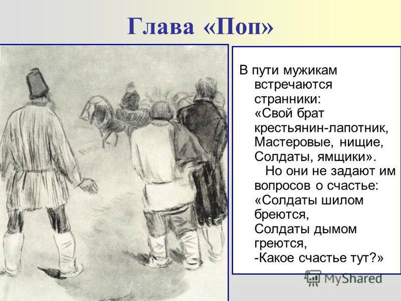 Глава «Поп» В пути мужикам встречаются странники: «Свой брат крестьянин-лапотник, Мастеровые, нищие, Солдаты, ямщики». Но они не задают им вопросов о счастье: «Солдаты шилом бреются, Солдаты дымом греются, -Какое счастье тут?»