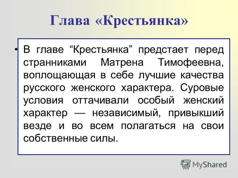 В главе Крестьянка предстает перед странниками Матрена Тимофеевна, воплощающая в себе лучшие качества русского женского характера. Суровые условия оттачивали особый женский характер независимый, привыкший везде и во всем полагаться на свои собственны