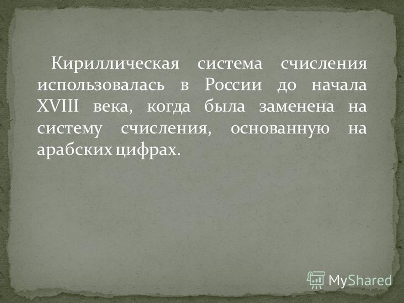 Кириллическая система счисления использовалась в России до начала XVIII века, когда была заменена на систему счисления, основанную на арабских цифрах.