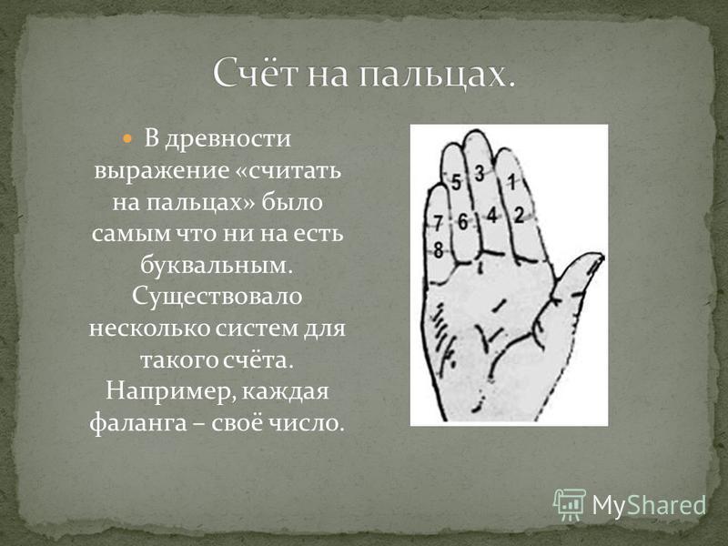 В древности выражение «считать на пальцах» было самым что ни на есть буквальным. Существовало несколько систем для такого счёта. Например, каждая фаланга – своё число.