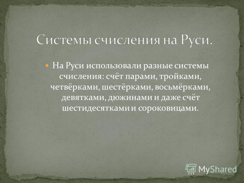 На Руси использовали разные системы счисления: счёт парами, тройками, четвёрками, шестёрками, восьмёрками, девятками, дюжинами и даже счёт шести десятками и сороковицами.