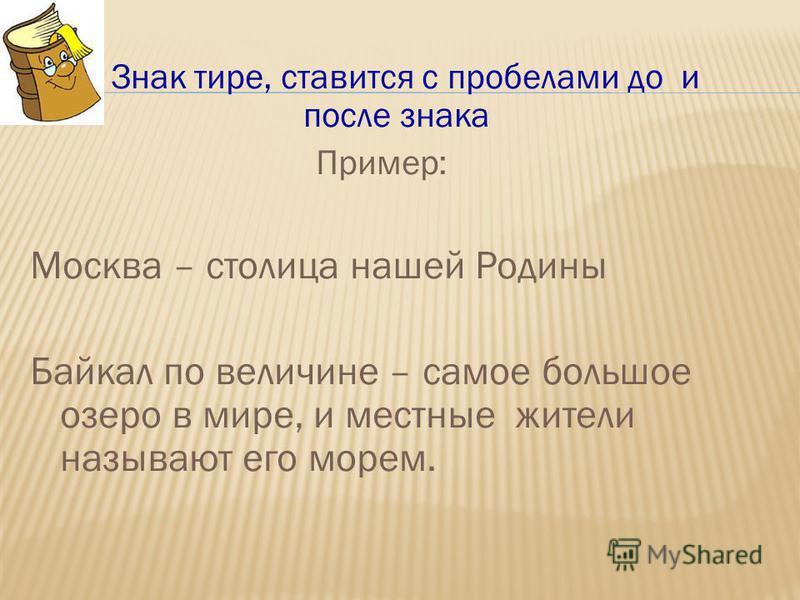 4. Знак тире, ставится с пробелами до и после знака Пример: Москва – столица нашей Родины Байкал по величине – самое большое озеро в мире, и местные жители называют его морем.