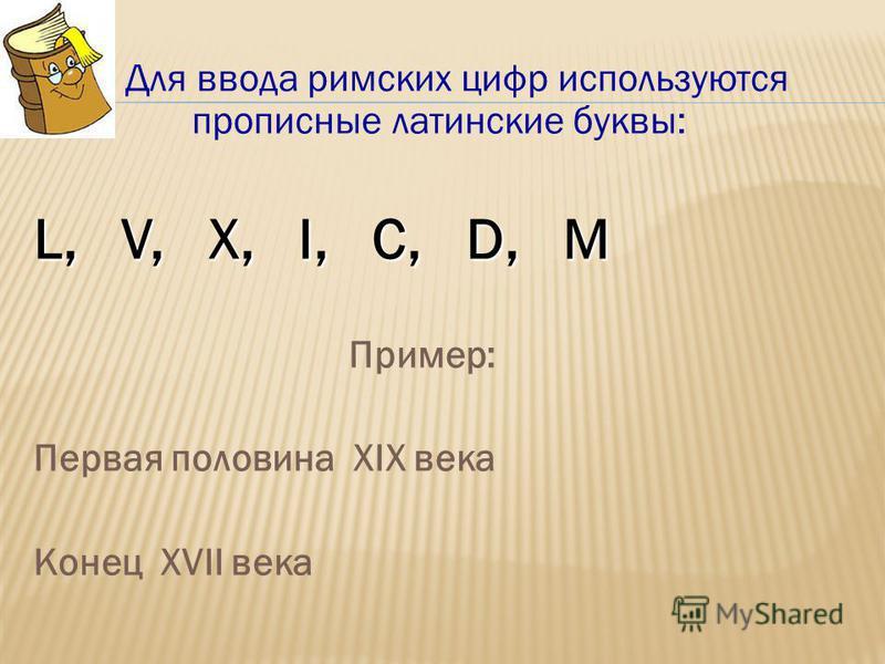 Для ввода римских цифр используются прописные латинские буквы: L, V, X, I, C, D, M Пример: Первая половина XIX века Конец XVII века