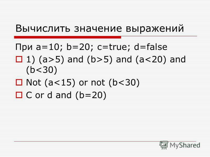 Вычислить значение выражений При a=10; b=20; c=true; d=false 1) (a>5) and (b>5) and (a<20) and (b<30) Not (a<15) or not (b<30) C or d and (b=20)