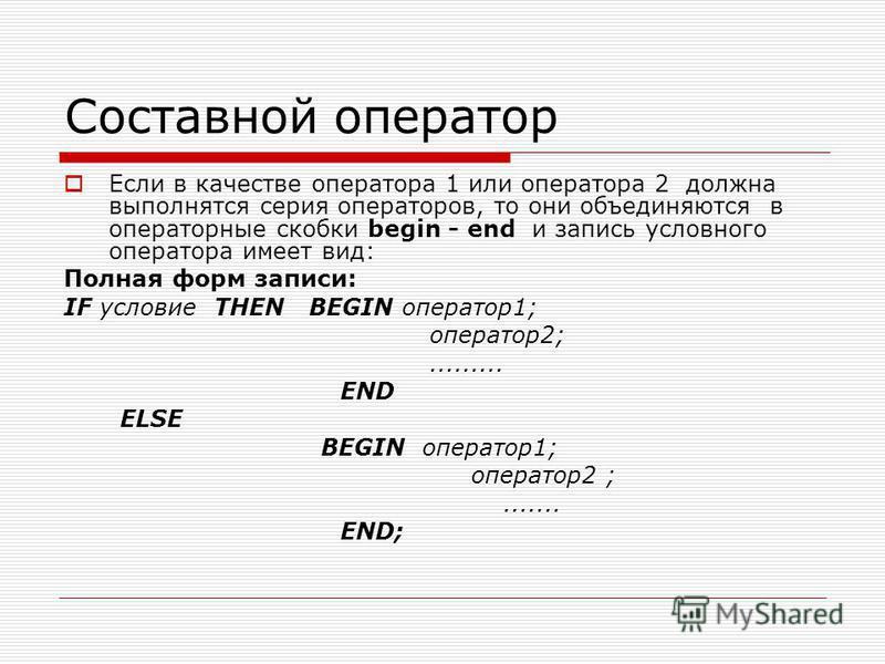 Составной оператор Если в качестве оператора 1 или оператора 2 должна выполнятся серия операторов, то они объединяются в операторные скобки begin - end и запись условного оператора имеет вид: Полная форм записи: IF условие THEN BEGIN оператор 1; опер