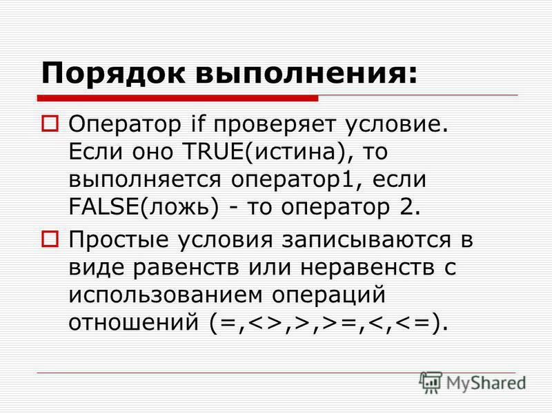 Порядок выполнения: Оператор if проверяет условие. Если оно TRUE(истина), то выполняется оператор 1, если FALSE(ложь) - то оператор 2. Простые условия записываются в виде равенств или неравенств с использованием операций отношений (=,<>,>,>=,<,<=).