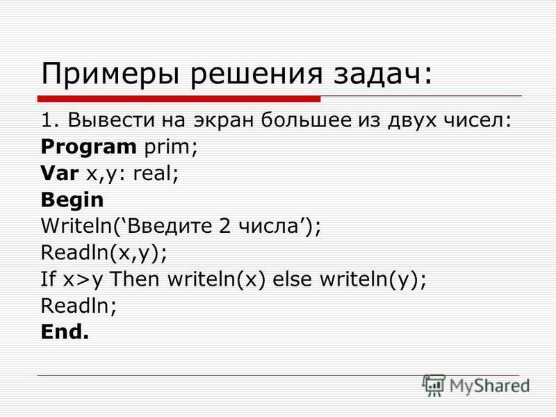 Примеры решения задач: 1. Вывести на экран большее из двух чисел: Program prim; Var x,y: real; Begin Writeln(Введите 2 числа); Readln(x,y); If x>y Then writeln(x) else writeln(y); Readln; End.