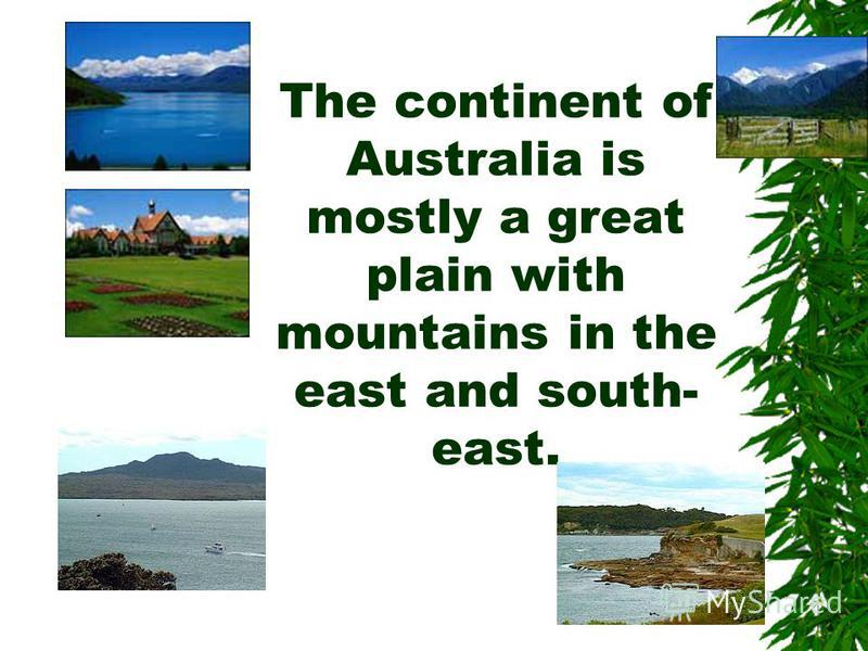The continent of Australia is mostly a great plain with mountains in the east and south- east.