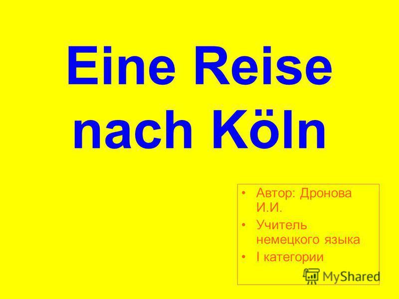 Eine Reise nach Köln Aвтор: Дронова И.И. Учитель немецкого языка I категории