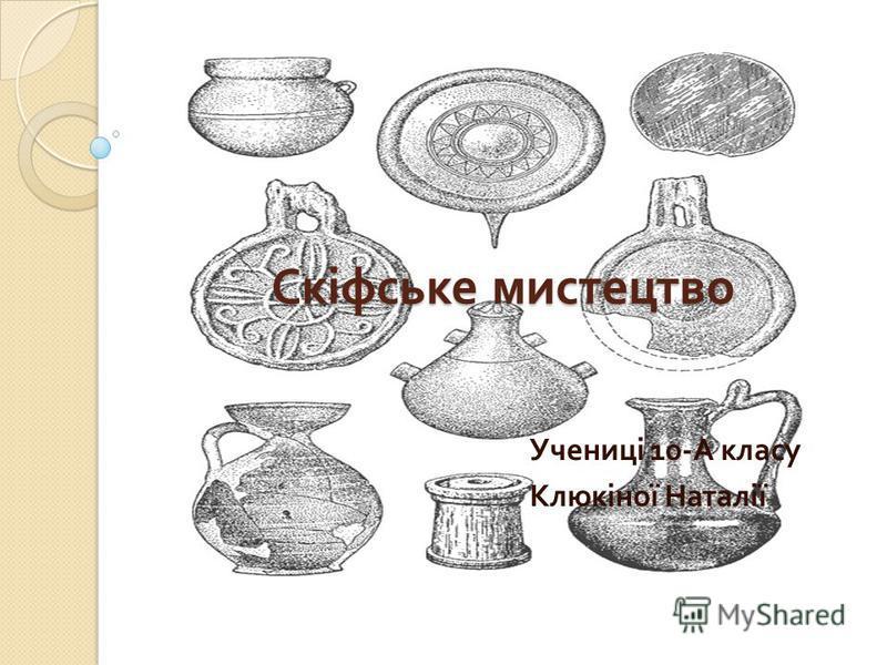 Скіфське мистецтво Учениці 10- А класу Клюкіної Наталії