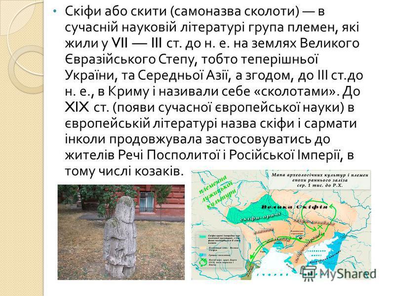 Скіфи або скити ( самоназва сколоти ) в сучасній науковій літературі група племен, які жили у VII III ст. до н. е. на землях Великого Євразійського Степу, тобто теперішньої України, та Середньої Азії, а згодом, до ІІІ ст. до н. е., в Криму і називали