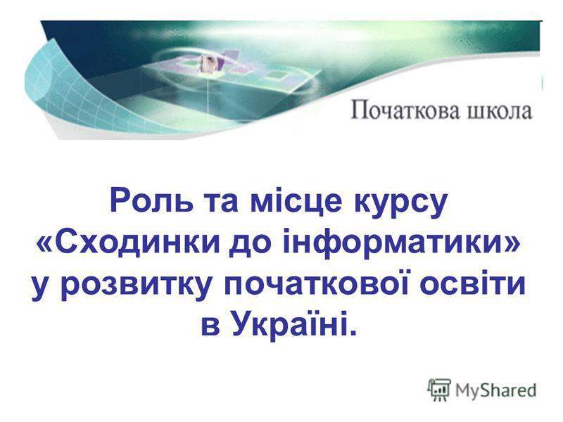 Роль та місце курсу «Сходинки до інформатики» у розвитку початкової освіти в Україні.