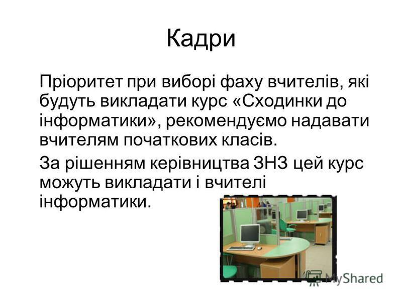 Кадри Пріоритет при виборі фаху вчителів, які будуть викладати курс «Сходинки до інформатики», рекомендуємо надавати вчителям початкових класів. За рішенням керівництва ЗНЗ цей курс можуть викладати і вчителі інформатики.