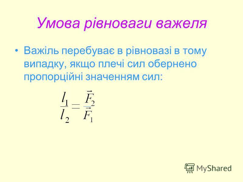 Умова рівноваги важеля Важіль перебуває в рівновазі в тому випадку, якщо плечі сил обернено пропорційні значенням сил: