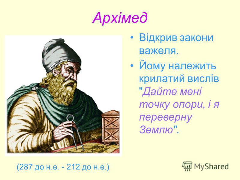 Архімед Відкрив закони важеля. Йому належить крилатий виcлів Дайте мені точку опори, і я переверну Землю. (287 до н.е. - 212 до н.е.)