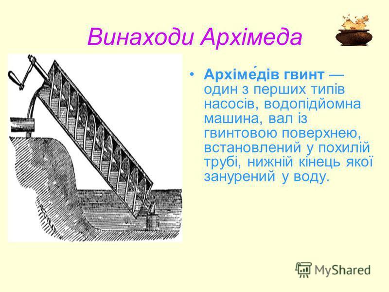 Винаходи Архімеда Архіме́дів гвинт один з перших типів насосів, водопідйомна машина, вал із гвинтовою поверхнею, встановлений у похилій трубі, нижній кінець якої занурений у воду.