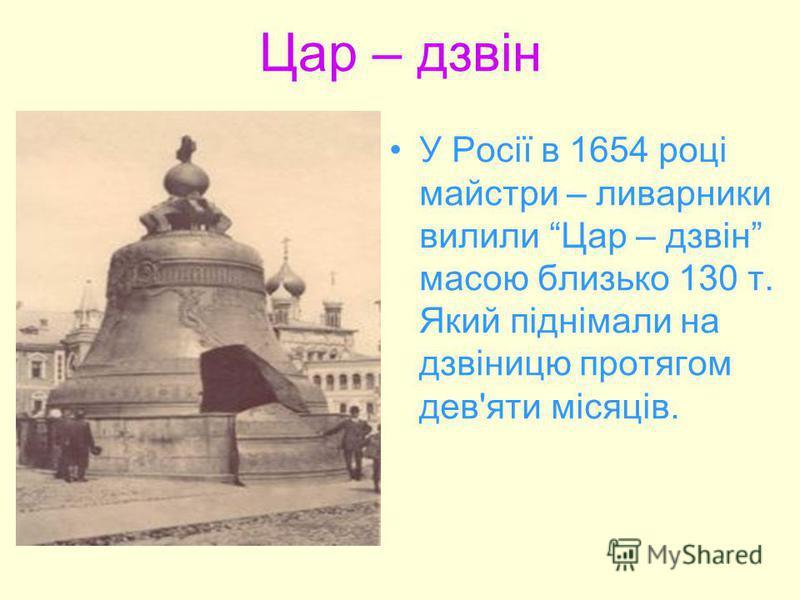 Цар – дзвін У Росії в 1654 році майстри – ливарники вилили Цар – дзвін масою близько 130 т. Який піднімали на дзвіницю протягом дев'яти місяців.