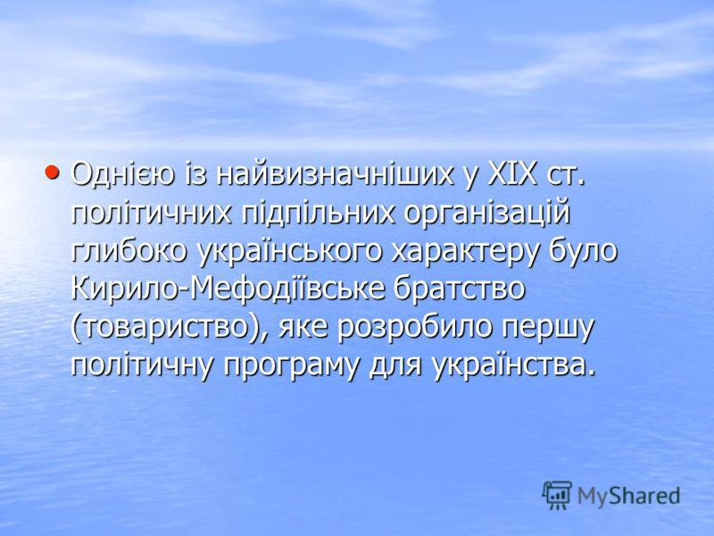 Однією із найвизначніших у XIX ст. політичних підпільних організацій глибоко українського характеру було Кирило-Мефодіївське братство (товариство), яке розробило першу політичну програму для українства. Однією із найвизначніших у XIX ст. політичних п