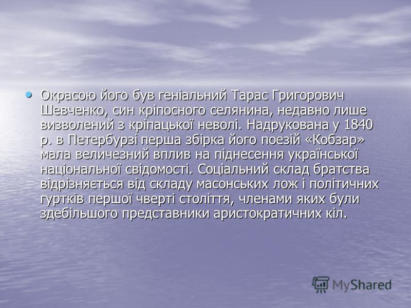 Окрасою його був геніальний Тарас Григорович Шевченко, син кріпосного селянина, недавно лише визволений з кріпацької неволі. Надрукована у 1840 р. в Петербурзі перша збірка його поезій «Кобзар» мала величезний вплив на піднесення української націонал