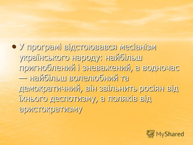 У програмі відстоювався месіанізм українського народу: найбільш пригноблений і зневажений, а водночас найбільш волелюбний та демократичний, він звільнить росіян від їхнього деспотизму, а поляків від аристократизму