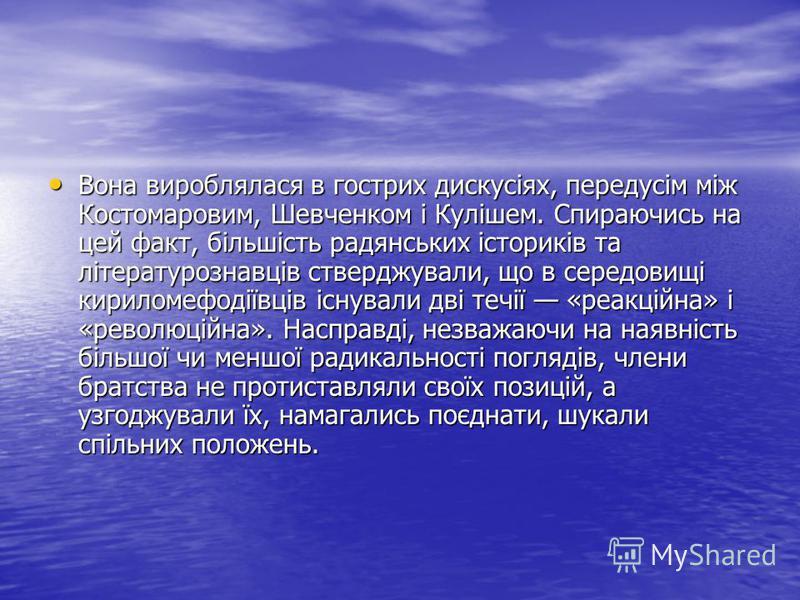 Вона вироблялася в гострих дискусіях, передусім між Костомаровим, Шевченком і Кулішем. Спираючись на цей факт, більшість радянських істориків та літературознавців стверджували, що в середовищі кириломефодіївців існували дві течії «реакційна» і «револ