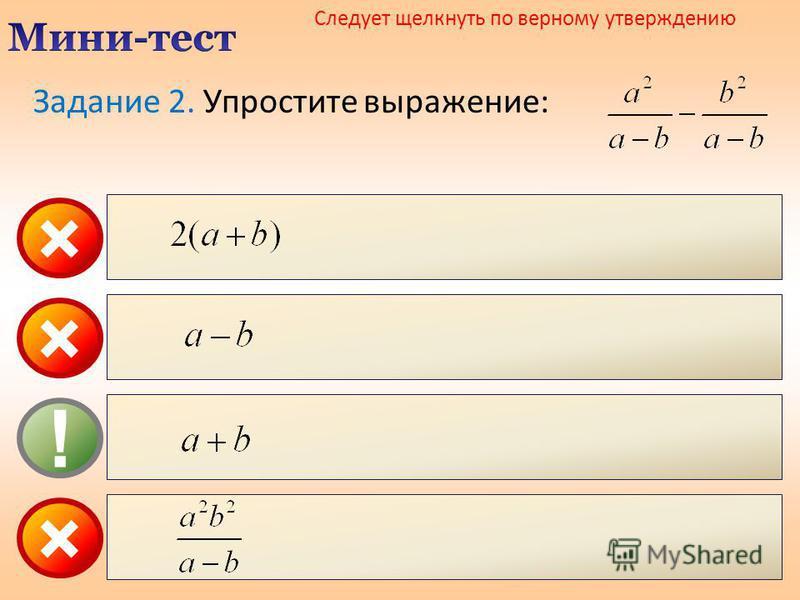 × ! × Следует щелкнуть по верному утверждению × Задание 2. Упростите выражение: