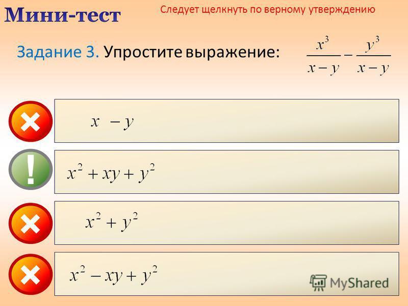 × ! × Следует щелкнуть по верному утверждению × Задание 3. Упростите выражение: