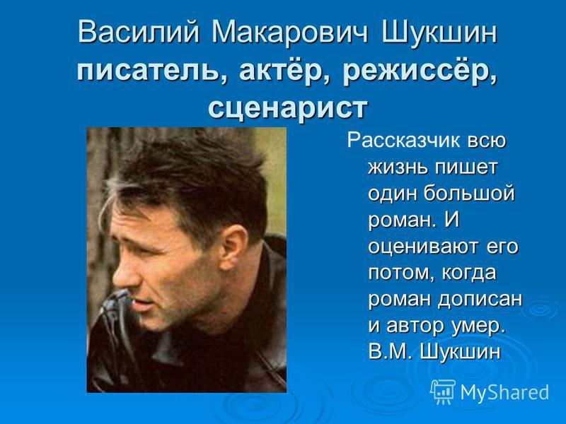 Василий Макарович Шукшин писатель, актёр, режиссёр, сценарист всю жизнь пишет один большой роман. И оценивают его потом, когда роман дописан и автор умер. В.М. Шукшин Рассказчик всю жизнь пишет один большой роман. И оценивают его потом, когда роман д