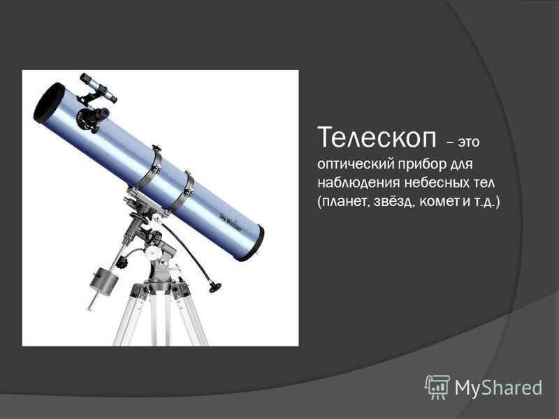 Телескоп – это оптический прибор для наблюдения небесных тел (планет, звёзд, комет и т.д.)