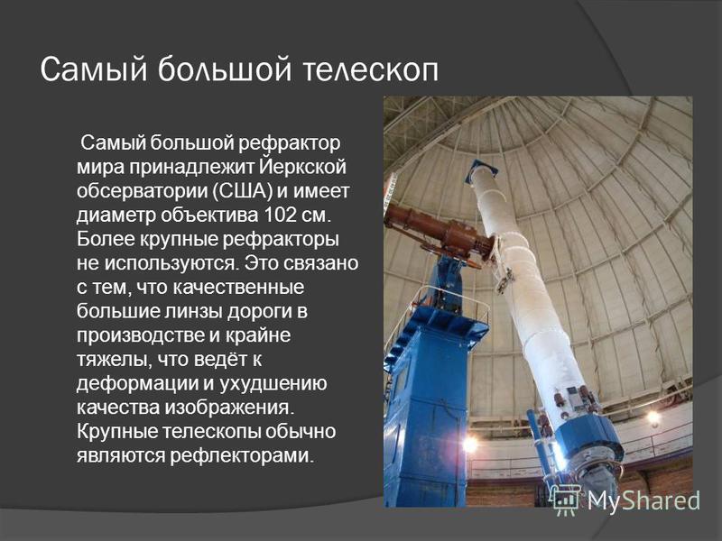 Самый большой телескоп Самый большой рефрактор мира принадлежит Йеркской обсерватории (США) и имеет диаметр объектива 102 см. Более крупные рефракторы не используются. Это связано с тем, что качественные большие линзы дороги в производстве и крайне т