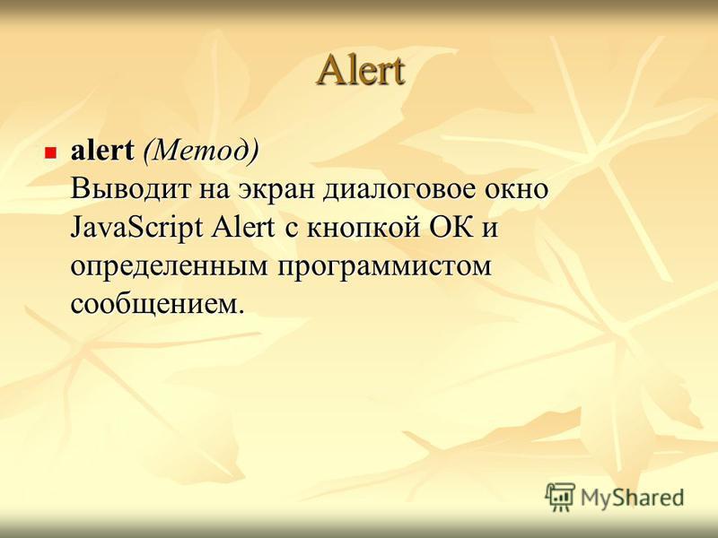 Alert alert (Метод) Выводит на экран диалоговое окно JavaScript Alert с кнопкой ОК и определенным программистом сообщением. alert (Метод) Выводит на экран диалоговое окно JavaScript Alert с кнопкой ОК и определенным программистом сообщением.