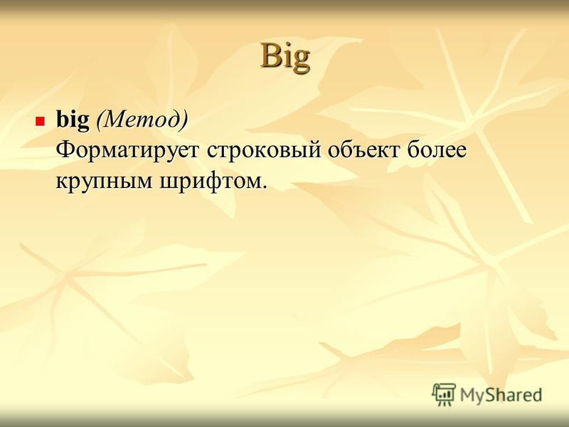 Big big (Метод) Форматирует строковый объект более крупным шрифтом. big (Метод) Форматирует строковый объект более крупным шрифтом.
