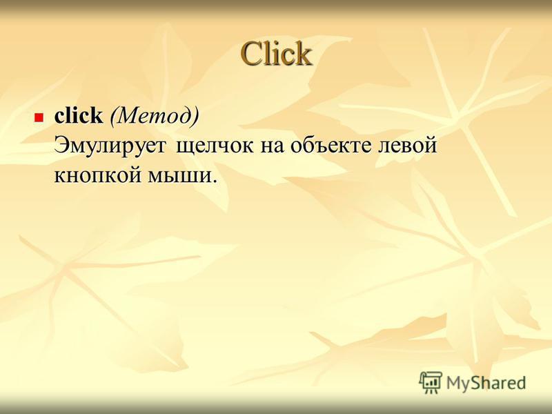 Click click (Метод) Эмулирует щелчок на объекте левой кнопкой мыши. click (Метод) Эмулирует щелчок на объекте левой кнопкой мыши.