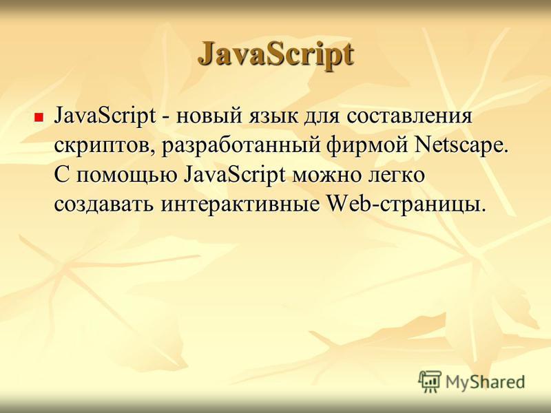 JavaScript JavaScript - новый язык для составления скриптов, разработанный фирмой Netscape. С помощью JavaScript можно легко создавать интерактивные Web-страницы. JavaScript - новый язык для составления скриптов, разработанный фирмой Netscape. С помо