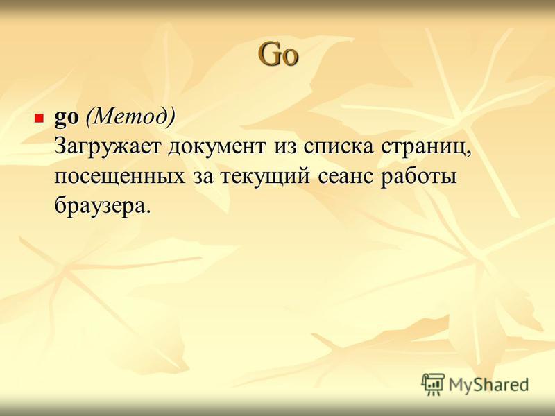 Go go (Метод) Загружает документ из списка страниц, посещенных за текущий сеанс работы браузера. go (Метод) Загружает документ из списка страниц, посещенных за текущий сеанс работы браузера.