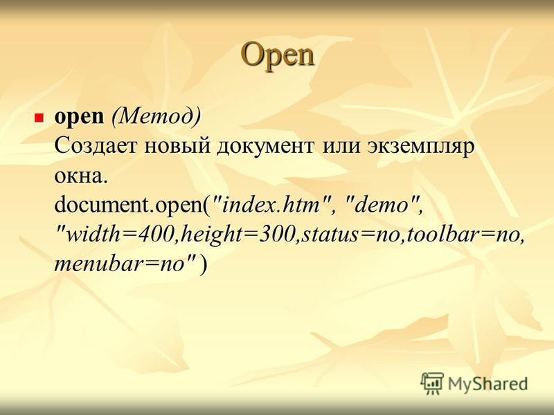 Open open (Метод) Создает новый документ или экземпляр окна. document.open(