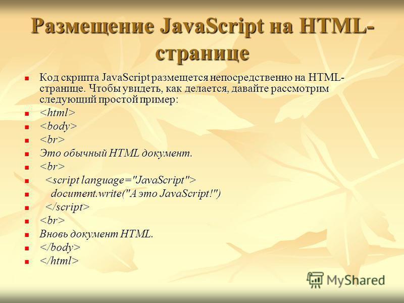 Размещение JavaScript на HTML- странице Код скрипта JavaScript размещается непосредственно на HTML- странице. Чтобы увидеть, как делается, давайте рассмотрим следующий простой пример: Код скрипта JavaScript размещается непосредственно на HTML- страни