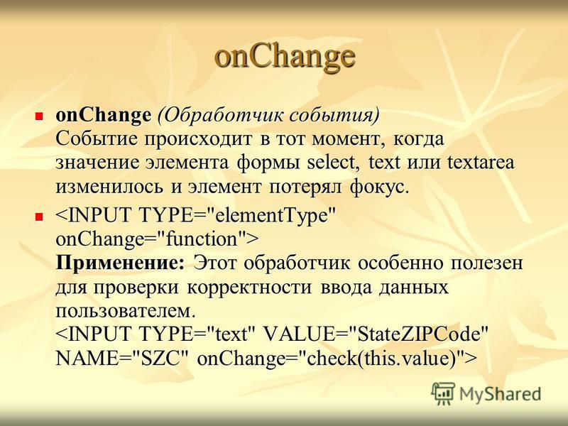 onChange onChange (Обработчик события) Событие происходит в тот момент, когда значение элемента формы select, text или textarea изменилось и элемент потерял фокус. onChange (Обработчик события) Событие происходит в тот момент, когда значение элемента